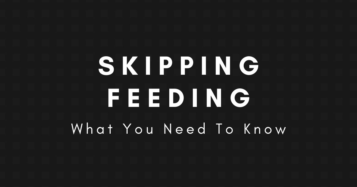 Skipping Feeding: What you need to know