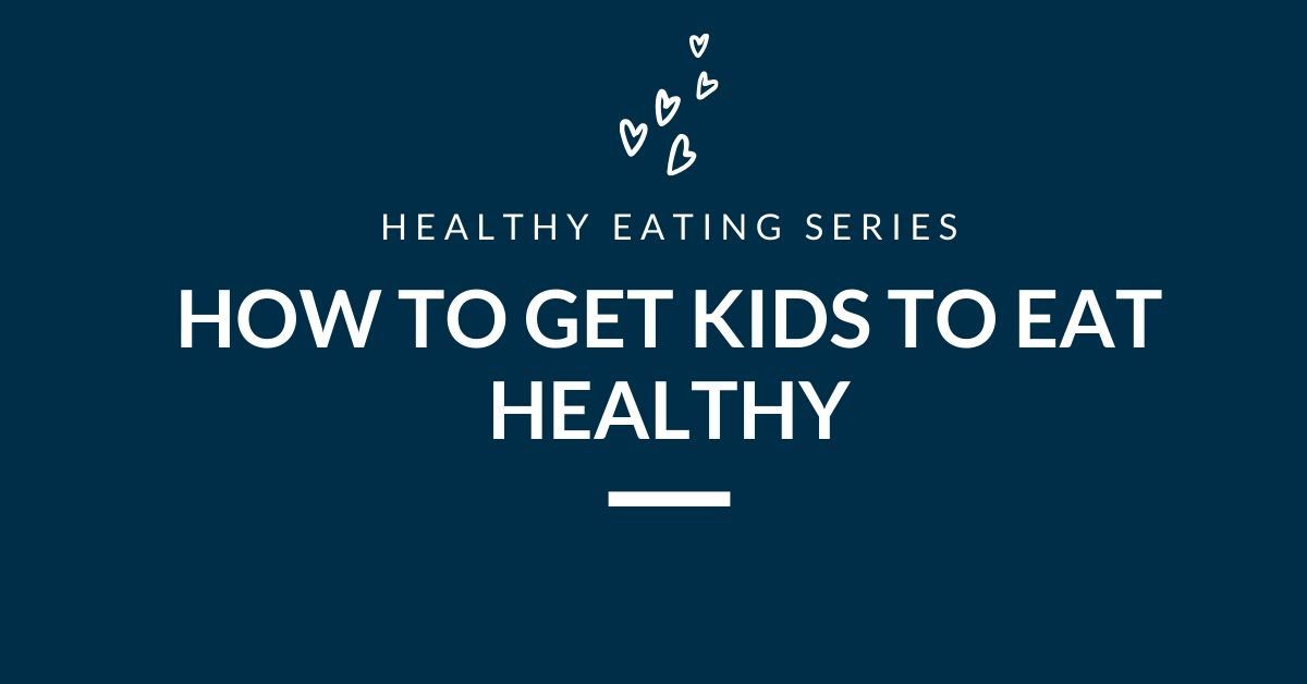 Healthy Eating Series: How to Get Kids to Eat Healthy
