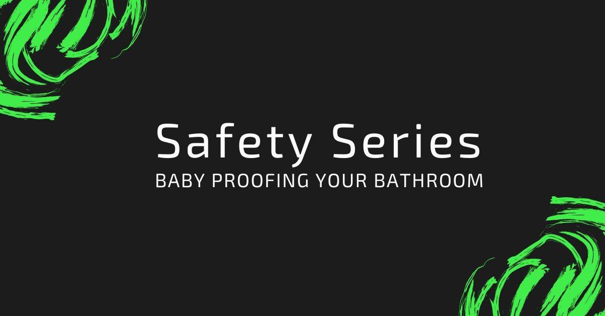 Safety Series: Baby proofing your Bathroom